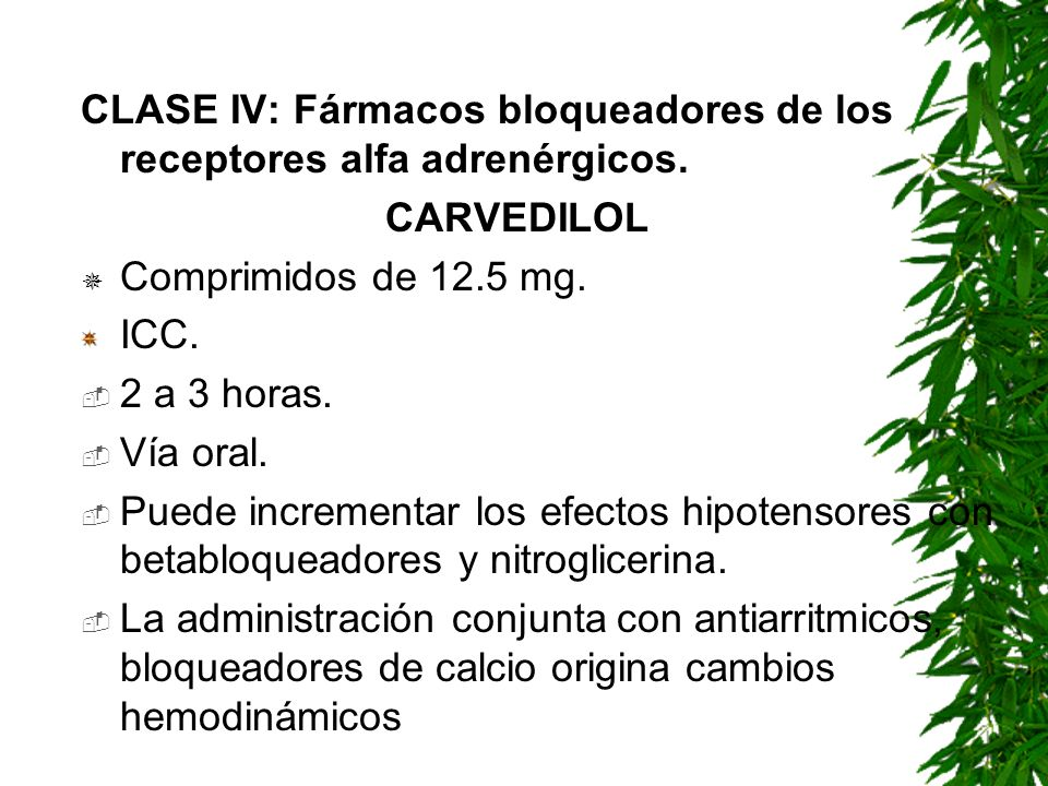 CLASE IV: Fármacos bloqueadores de los receptores alfa adrenérgicos. CARVEDILOL Comprimidos de 12.5 mg. ICC. 2 a 3 horas. Vía oral. Puede incrementar