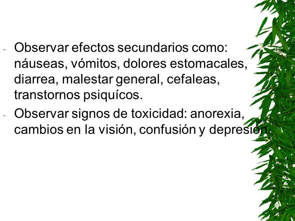 - Observar efectos secundarios como: náuseas, vómitos, dolores estomacales, diarrea, malestar general, cefaleas, transtornos psiquícos. - Observar sig