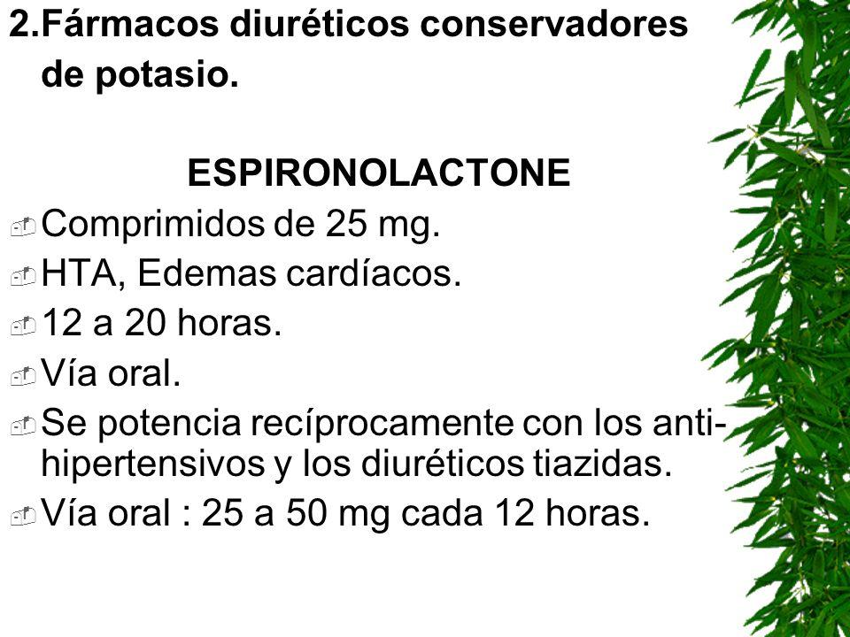 2.Fármacos diuréticos conservadores de potasio. ESPIRONOLACTONE Comprimidos de 25 mg. HTA, Edemas cardíacos. 12 a 20 horas. Vía oral. Se potencia recí