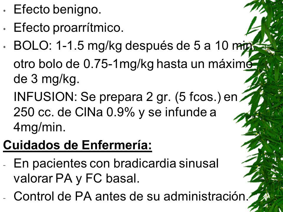 Efecto benigno. Efecto proarrítmico. BOLO: 1-1.5 mg/kg después de 5 a 10 min. otro bolo de 0.75-1mg/kg hasta un máximo de 3 mg/kg. INFUSION: Se prepar