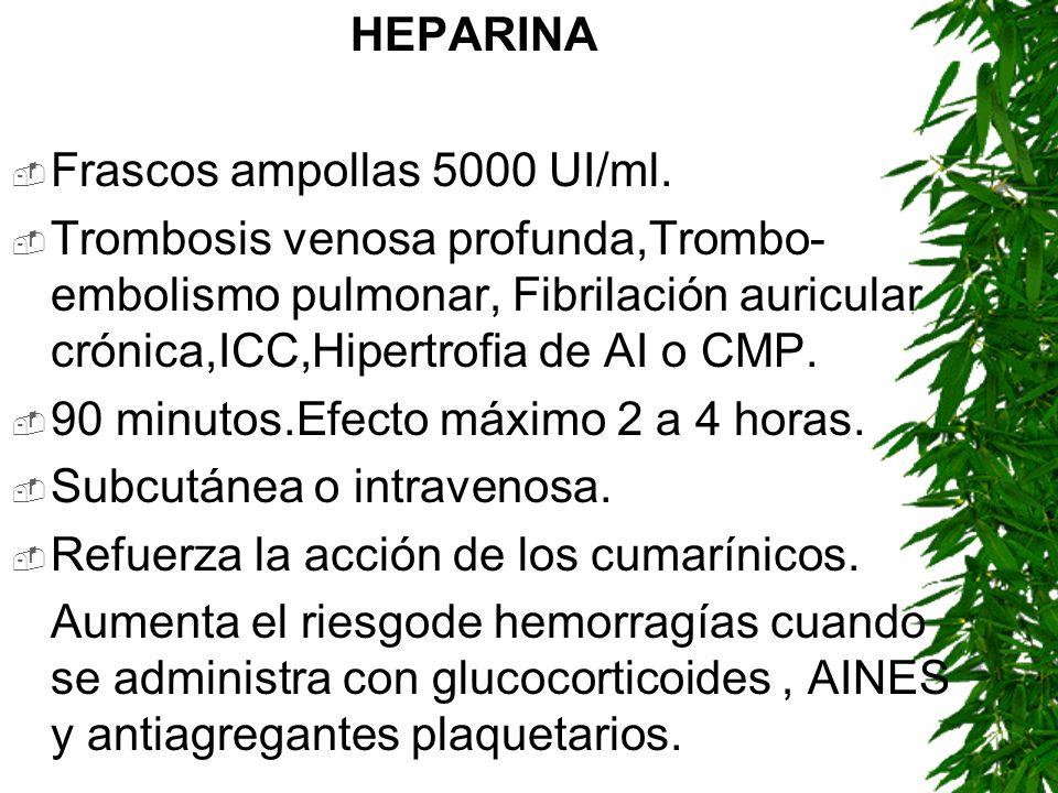 HEPARINA Frascos ampollas 5000 UI/ml. Trombosis venosa profunda,Trombo- embolismo pulmonar, Fibrilación auricular crónica,ICC,Hipertrofia de AI o CMP.