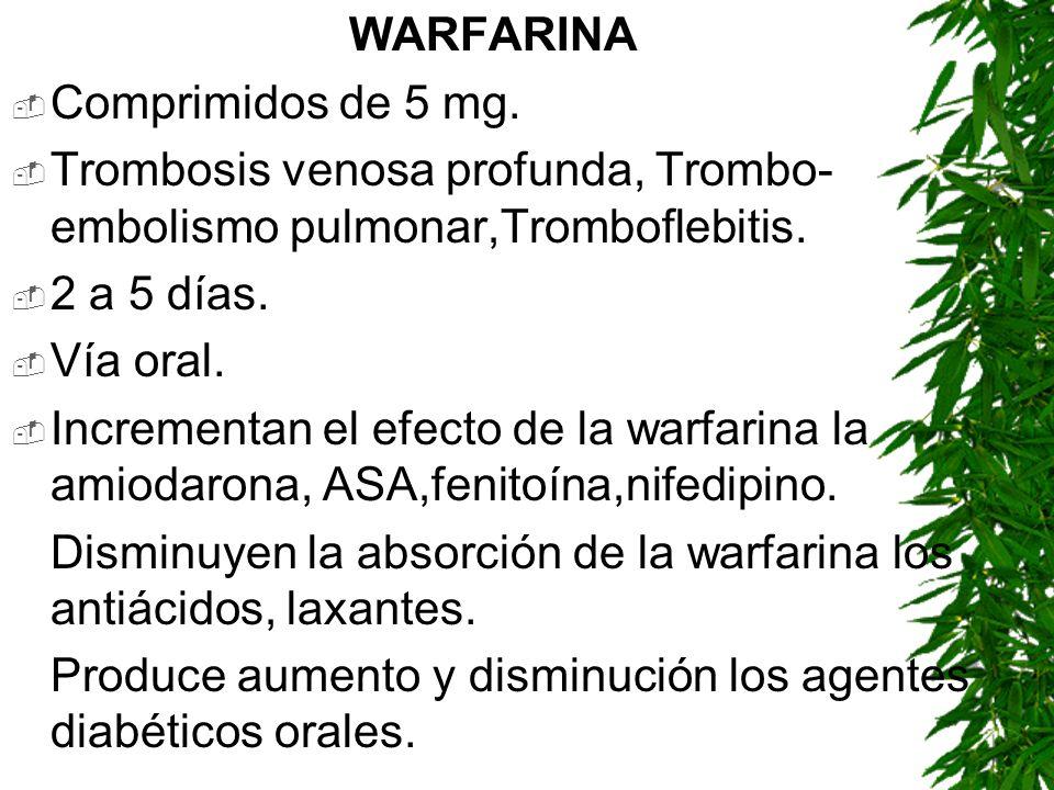 WARFARINA Comprimidos de 5 mg. Trombosis venosa profunda, Trombo- embolismo pulmonar,Tromboflebitis. 2 a 5 días. Vía oral. Incrementan el efecto de la