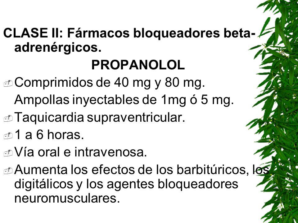 CLASE II: Fármacos bloqueadores beta- adrenérgicos. PROPANOLOL Comprimidos de 40 mg y 80 mg. Ampollas inyectables de 1mg ó 5 mg. Taquicardia supravent