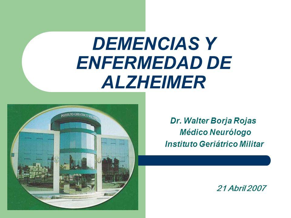 DEMENCIAS Y ENFERMEDAD DE ALZHEIMER Dr. Walter Borja Rojas Médico Neurólogo Instituto Geriátrico Militar 21 Abril 2007