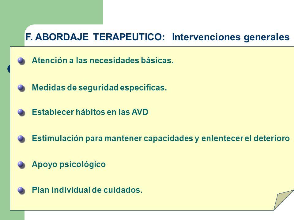 F. ABORDAJE TERAPEUTICO: Intervenciones generales Atención a las necesidades básicas. Medidas de seguridad especificas. Establecer hábitos en las AVD