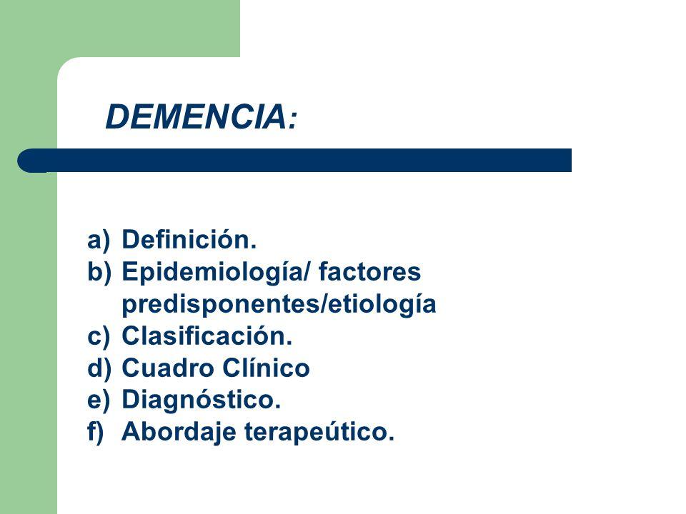 a)Definición. b)Epidemiología/ factores predisponentes/etiología c)Clasificación. d)Cuadro Clínico e)Diagnóstico. f)Abordaje terapeútico. DEMENCIA :