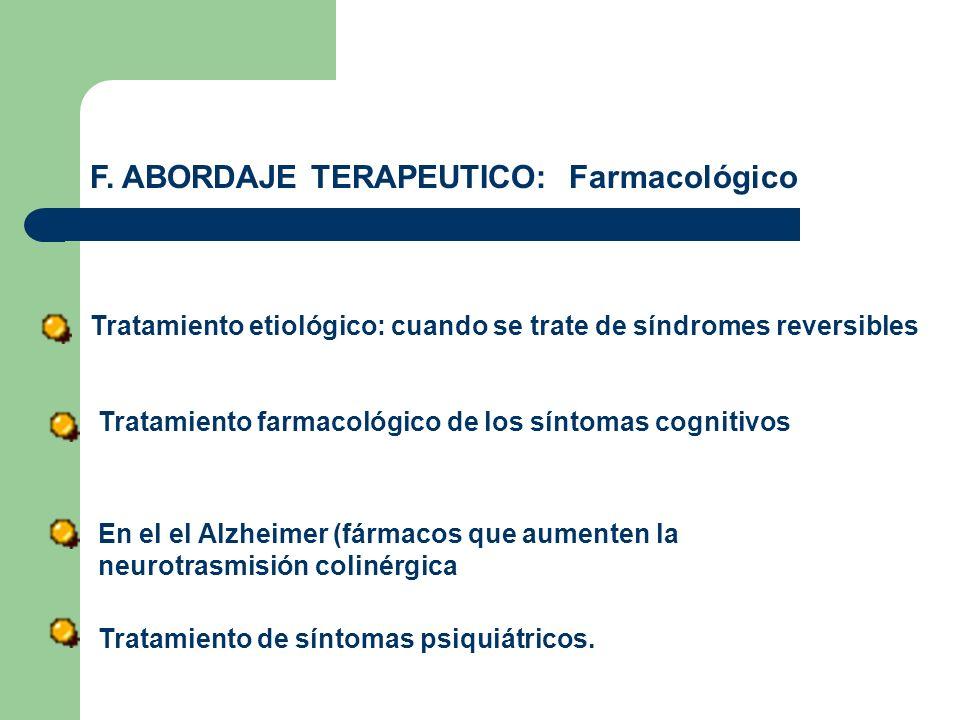 F. ABORDAJE TERAPEUTICO: Farmacológico Tratamiento etiológico: cuando se trate de síndromes reversibles Tratamiento farmacológico de los síntomas cogn