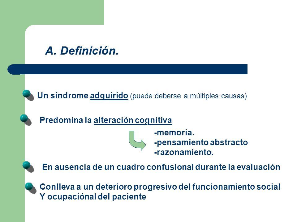 A. Definición. Un síndrome adquirido (puede deberse a múltiples causas) Predomina la alteración cognitiva -memoria. -pensamiento abstracto -razonamien