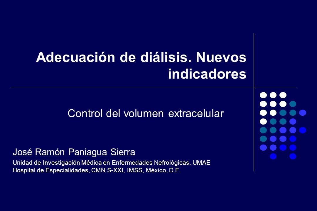 Adecuación de diálisis. Nuevos indicadores José Ramón Paniagua Sierra Unidad de Investigación Médica en Enfermedades Nefrológicas. UMAE Hospital de Es