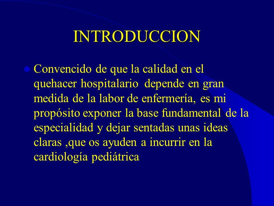 INTRODUCCION Convencido de que la calidad en el quehacer hospitalario depende en gran medida de la labor de enfermería, es mi propósito exponer la base fundamental de la especialidad y dejar sentadas unas ideas claras,que os ayuden a incurrir en la cardiología pediátrica