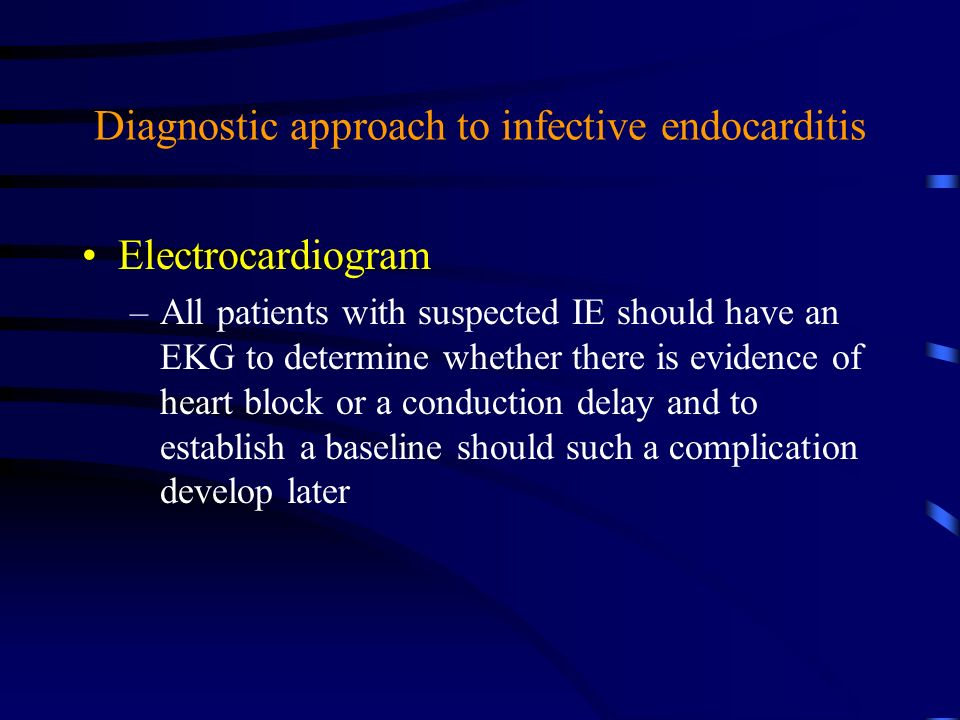 Diagnostic approach to infective endocarditis Electrocardiogram –All patients with suspected IE should have an EKG to determine whether there is evide