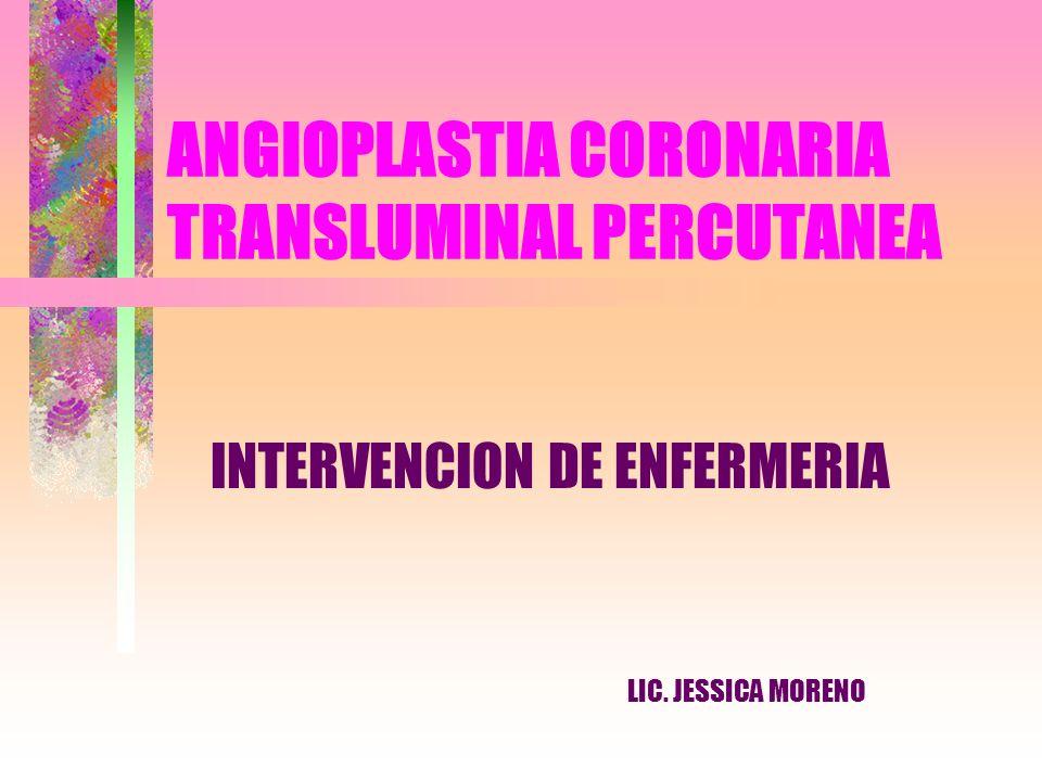 ANGIOPLASTIA CORONARIA TRANSLUMINAL PERCUTANEA INTERVENCION DE ENFERMERIA LIC. JESSICA MORENO