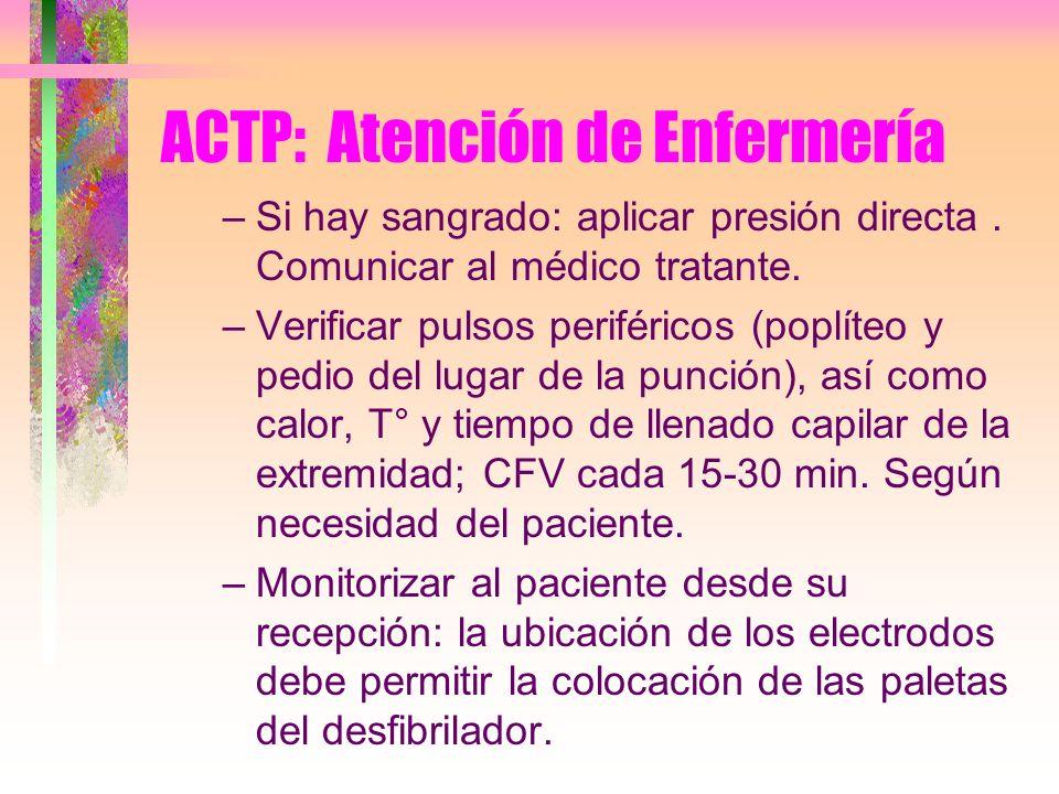 ACTP: Atención de Enfermería –Si hay sangrado: aplicar presión directa. Comunicar al médico tratante. –Verificar pulsos periféricos (poplíteo y pedio