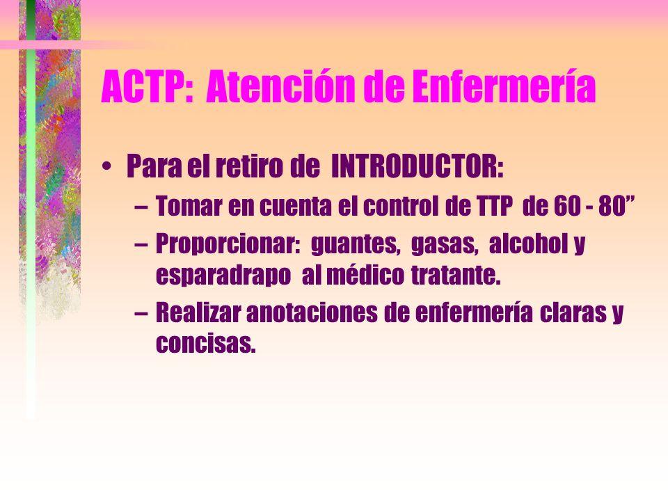 ACTP: Atención de Enfermería Para el retiro de INTRODUCTOR: –Tomar en cuenta el control de TTP de 60 - 80 –Proporcionar: guantes, gasas, alcohol y esp