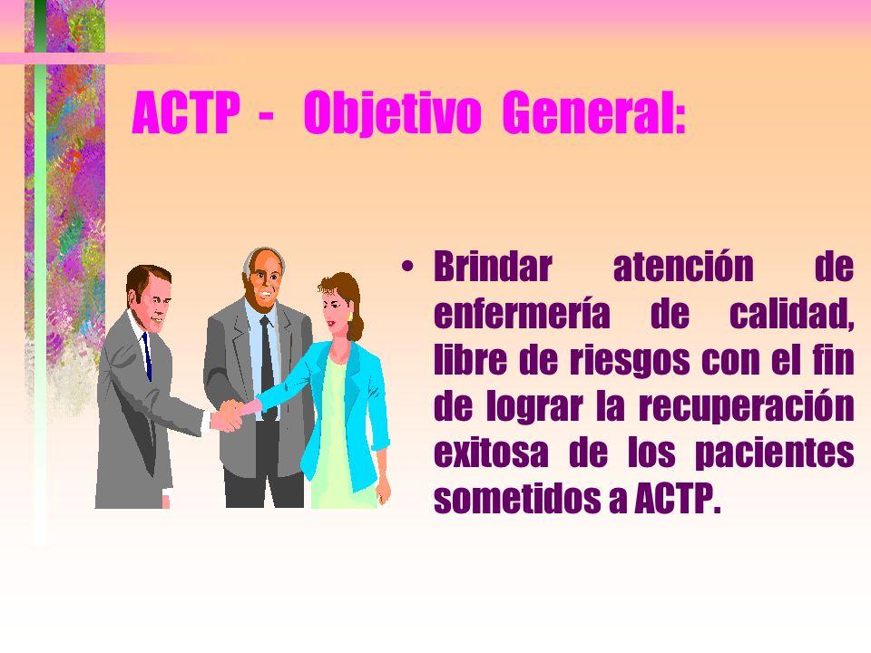 ACTP - Objetivo General: Brindar atención de enfermería de calidad, libre de riesgos con el fin de lograr la recuperación exitosa de los pacientes som