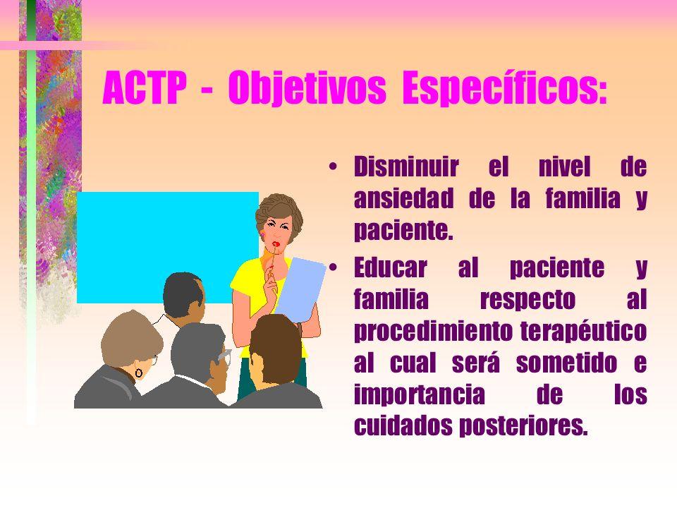 ACTP - Objetivos Específicos: Disminuir el nivel de ansiedad de la familia y paciente. Educar al paciente y familia respecto al procedimiento terapéut