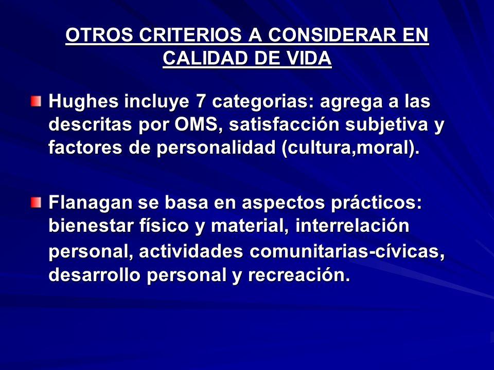 OTROS CRITERIOS A CONSIDERAR EN CALIDAD DE VIDA Hughes incluye 7 categorias: agrega a las descritas por OMS, satisfacción subjetiva y factores de personalidad (cultura,moral).
