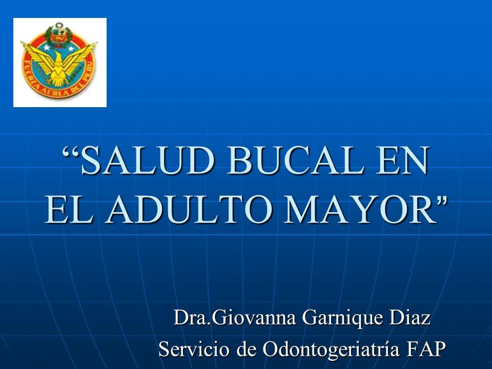 SALUD BUCAL EN EL ADULTO MAYOR SALUD BUCAL EN EL ADULTO MAYOR Dra.Giovanna Garnique Diaz Servicio de Odontogeriatría FAP