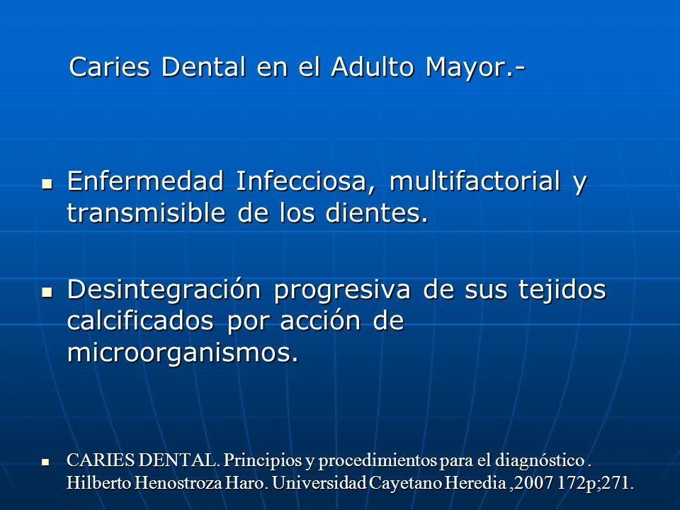Caries Dental en el Adulto Mayor.- Caries Dental en el Adulto Mayor.- Enfermedad Infecciosa, multifactorial y transmisible de los dientes. Enfermedad