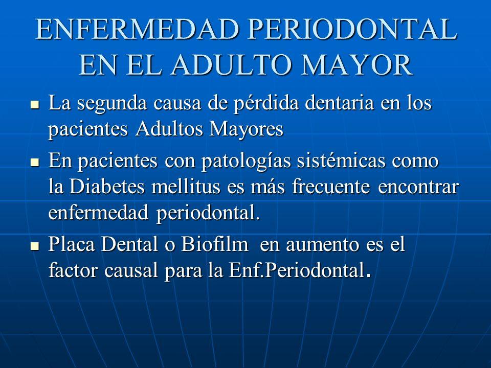 ENFERMEDAD PERIODONTAL EN EL ADULTO MAYOR La segunda causa de pérdida dentaria en los pacientes Adultos Mayores La segunda causa de pérdida dentaria en los pacientes Adultos Mayores En pacientes con patologías sistémicas como la Diabetes mellitus es más frecuente encontrar enfermedad periodontal.