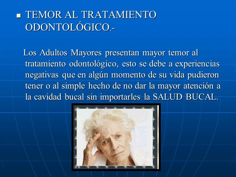 TEMOR AL TRATAMIENTO ODONTOLÓGICO.- TEMOR AL TRATAMIENTO ODONTOLÓGICO.- Los Adultos Mayores presentan mayor temor al tratamiento odontológico, esto se