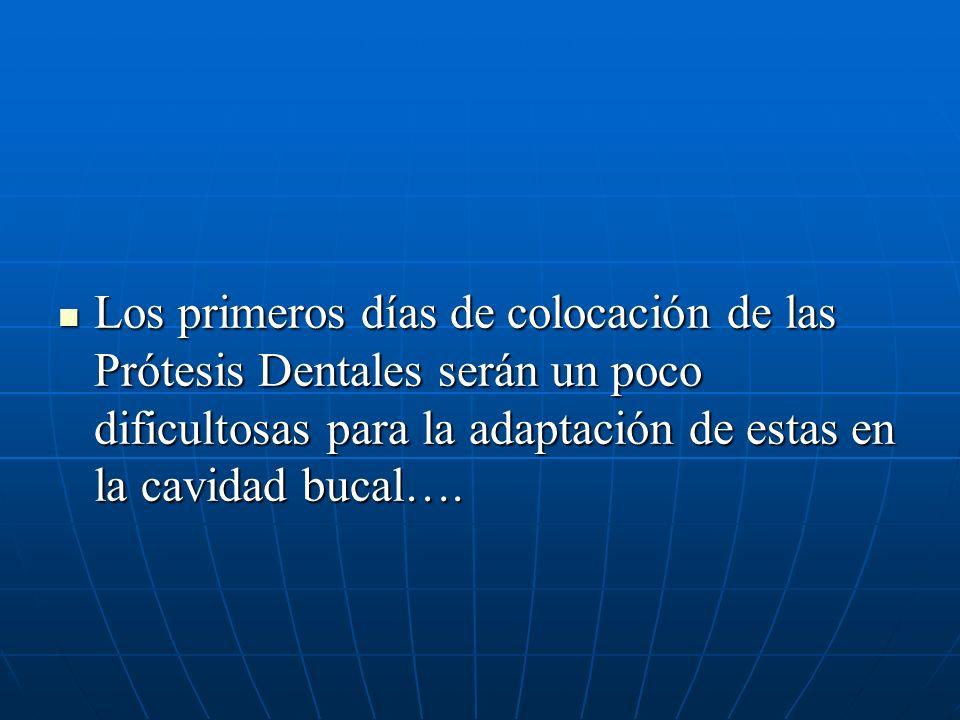 Los primeros días de colocación de las Prótesis Dentales serán un poco dificultosas para la adaptación de estas en la cavidad bucal…. Los primeros día