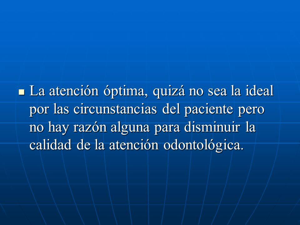 La atención óptima, quizá no sea la ideal por las circunstancias del paciente pero no hay razón alguna para disminuir la calidad de la atención odontológica.