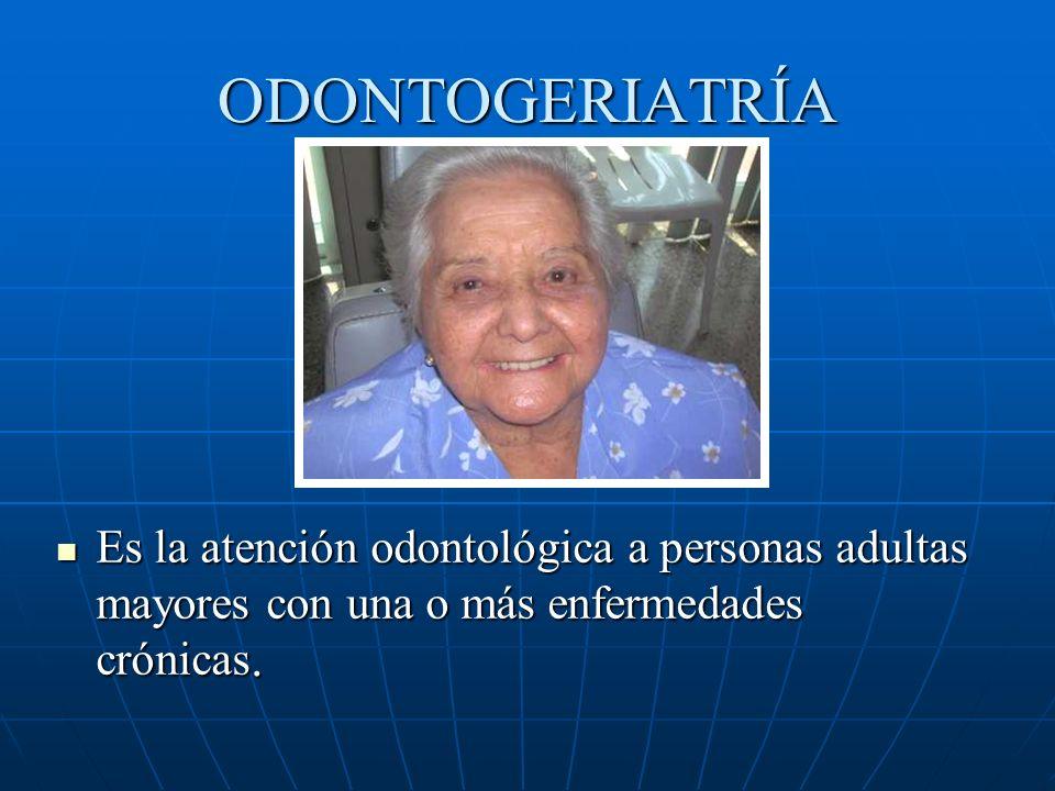 ODONTOGERIATRÍA Es la atención odontológica a personas adultas mayores con una o más enfermedades crónicas. Es la atención odontológica a personas adu