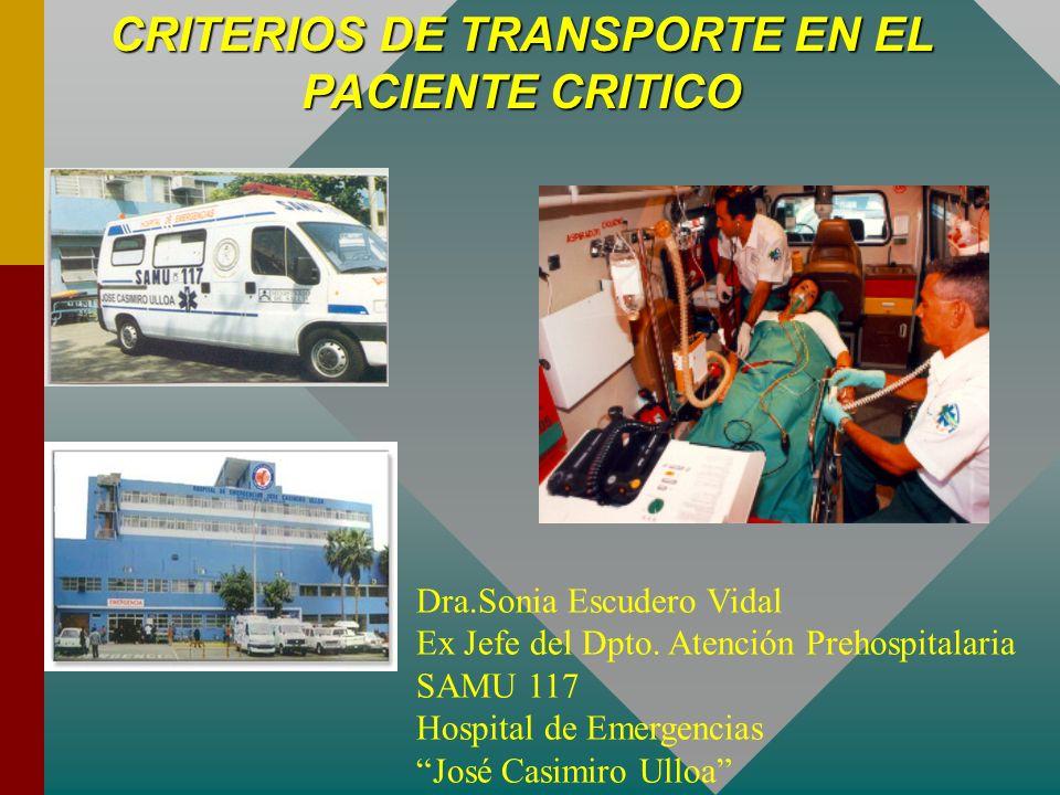 CRITERIOS DE TRANSPORTE EN EL PACIENTE CRITICO Dra.Sonia Escudero Vidal Ex Jefe del Dpto. Atención Prehospitalaria SAMU 117 Hospital de Emergencias Jo