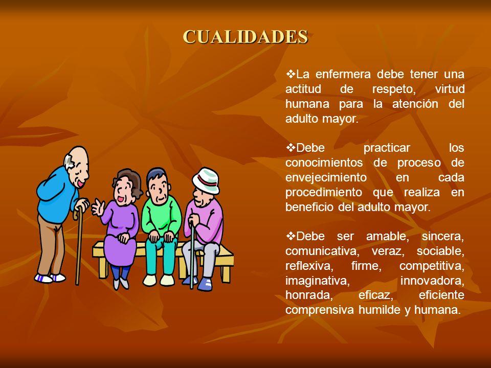 CUALIDADES La enfermera debe tener una actitud de respeto, virtud humana para la atención del adulto mayor. Debe practicar los conocimientos de proces