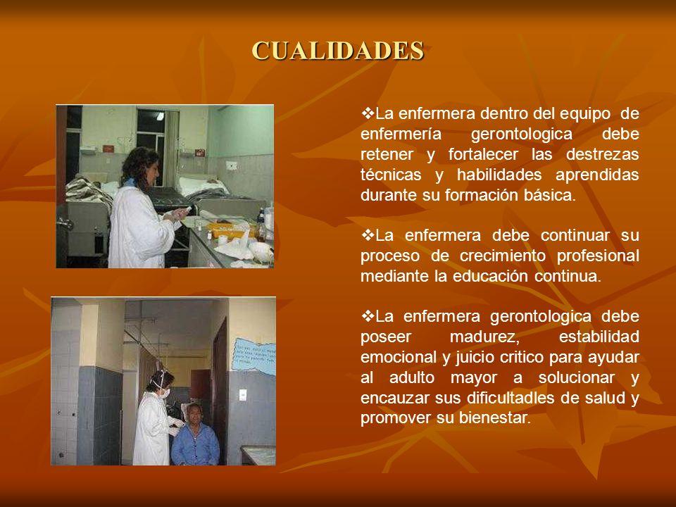 CUALIDADES La enfermera dentro del equipo de enfermería gerontologica debe retener y fortalecer las destrezas técnicas y habilidades aprendidas durant