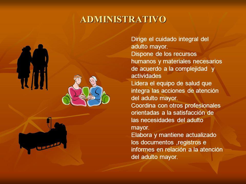 ADMINISTRATIVO Dirige el cuidado integral del adulto mayor. Dispone de los recursos humanos y materiales necesarios de acuerdo a la complejidad y acti