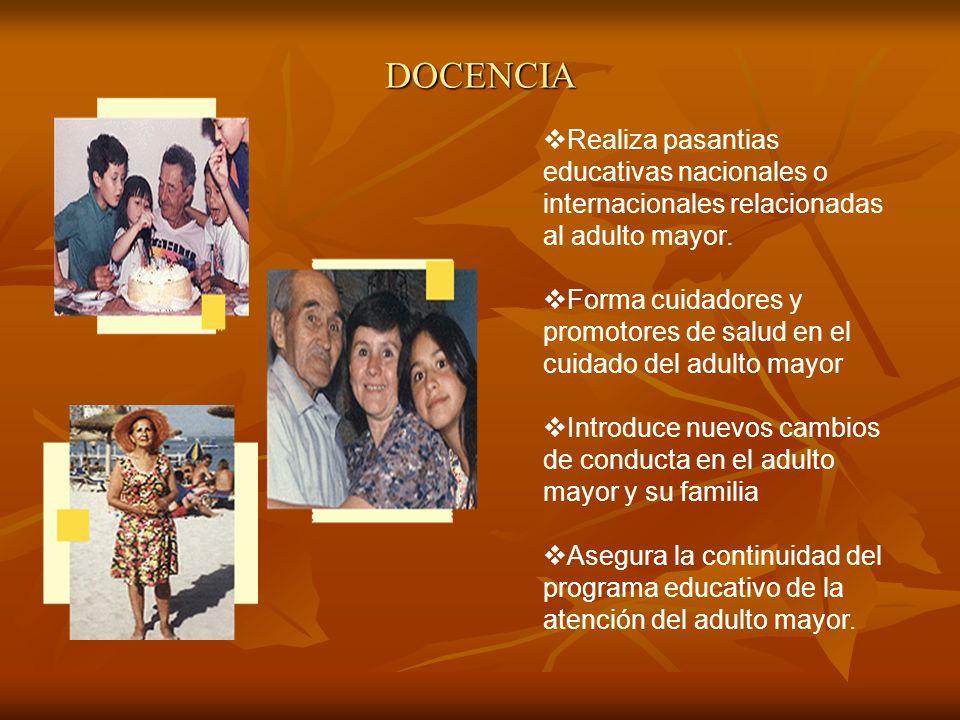 DOCENCIA Realiza pasantias educativas nacionales o internacionales relacionadas al adulto mayor. Forma cuidadores y promotores de salud en el cuidado