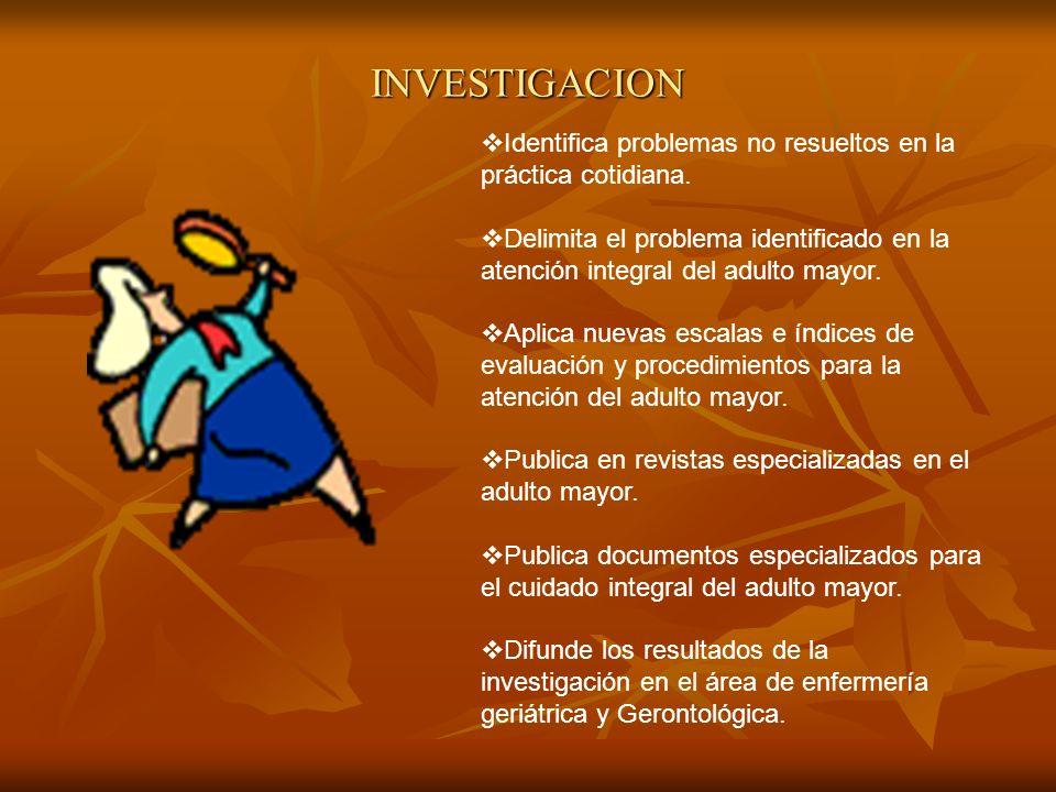 INVESTIGACION Identifica problemas no resueltos en la práctica cotidiana. Delimita el problema identificado en la atención integral del adulto mayor.