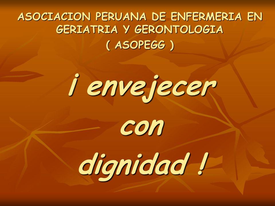 ASOCIACION PERUANA DE ENFERMERIA EN GERIATRIA Y GERONTOLOGIA ( ASOPEGG ) ¡ envejecer con dignidad !