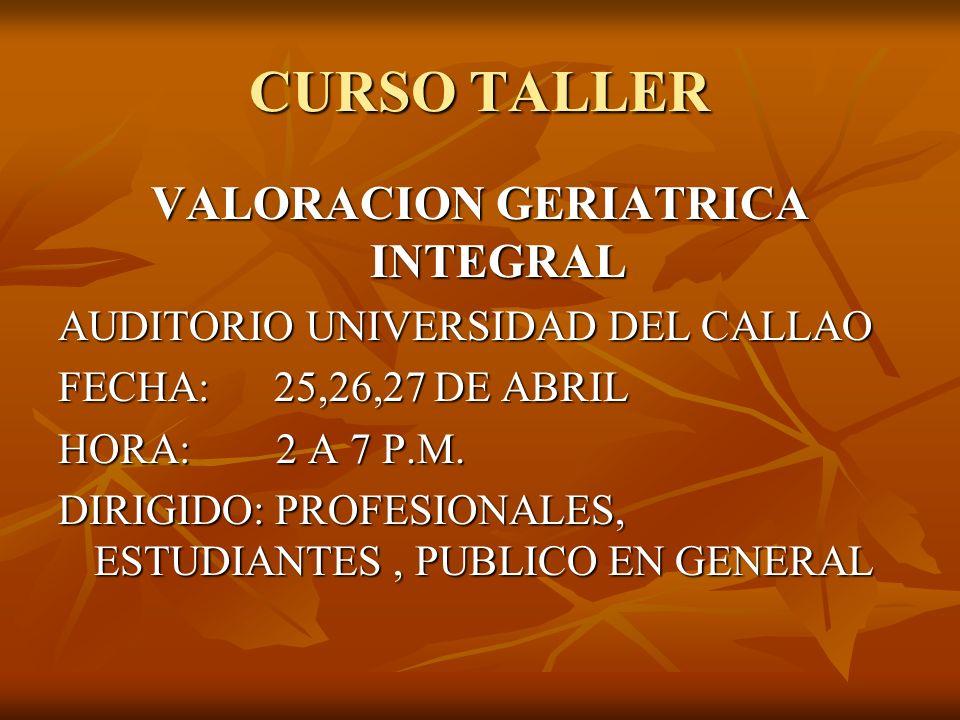 CURSO TALLER VALORACION GERIATRICA INTEGRAL AUDITORIO UNIVERSIDAD DEL CALLAO FECHA: 25,26,27 DE ABRIL HORA: 2 A 7 P.M. DIRIGIDO: PROFESIONALES, ESTUDI