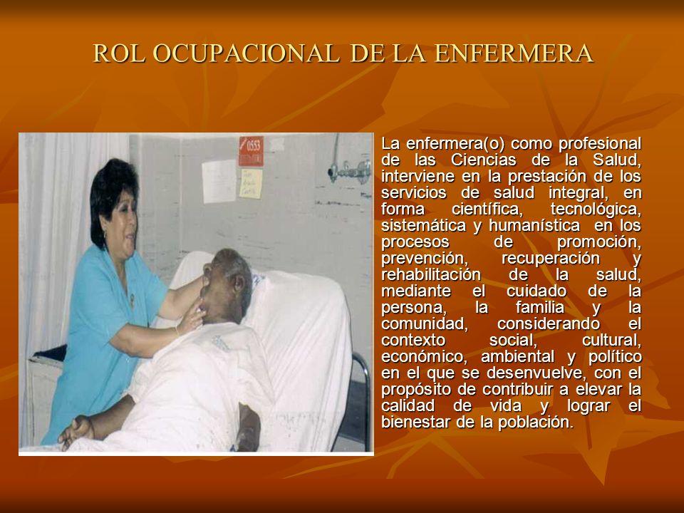 ROL OCUPACIONAL DE LA ENFERMERA La enfermera(o) como profesional de las Ciencias de la Salud, interviene en la prestación de los servicios de salud in