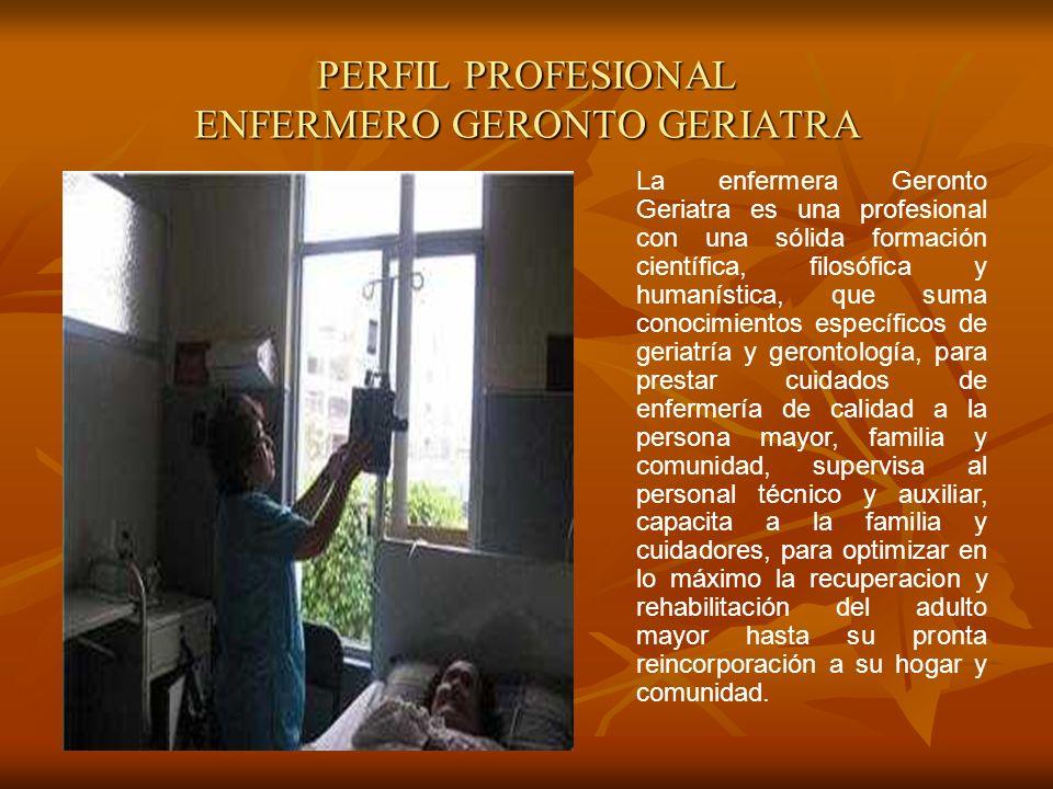PERFIL PROFESIONAL ENFERMERO GERONTO GERIATRA La enfermera Geronto Geriatra es una profesional con una sólida formación científica, filosófica y human