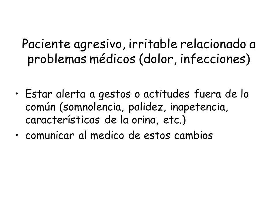 Paciente agresivo, irritable relacionado a problemas médicos (dolor, infecciones) Estar alerta a gestos o actitudes fuera de lo común (somnolencia, pa