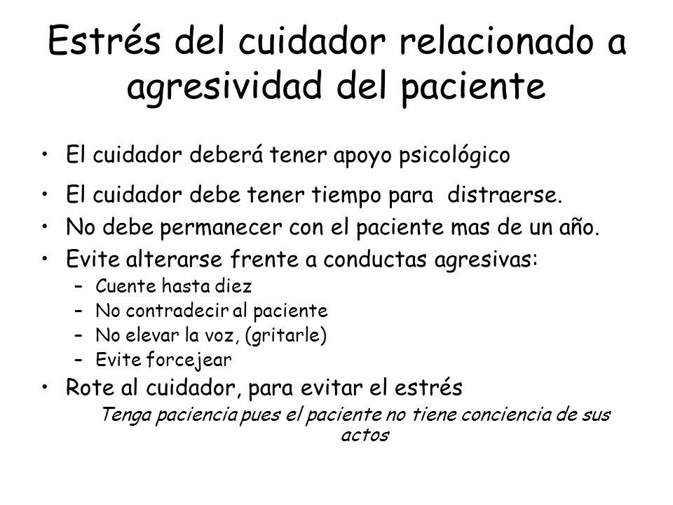 Estrés del cuidador relacionado a agresividad del paciente El cuidador deberá tener apoyo psicológico El cuidador debe tener tiempo para distraerse. N