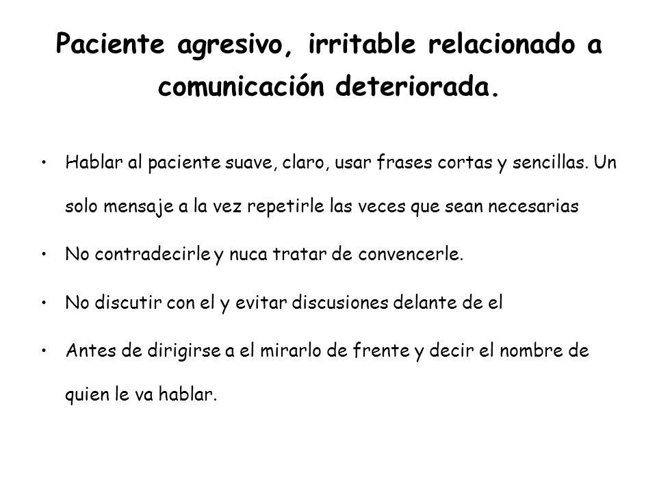 Paciente agresivo, irritable relacionado a comunicación deteriorada. Hablar al paciente suave, claro, usar frases cortas y sencillas. Un solo mensaje