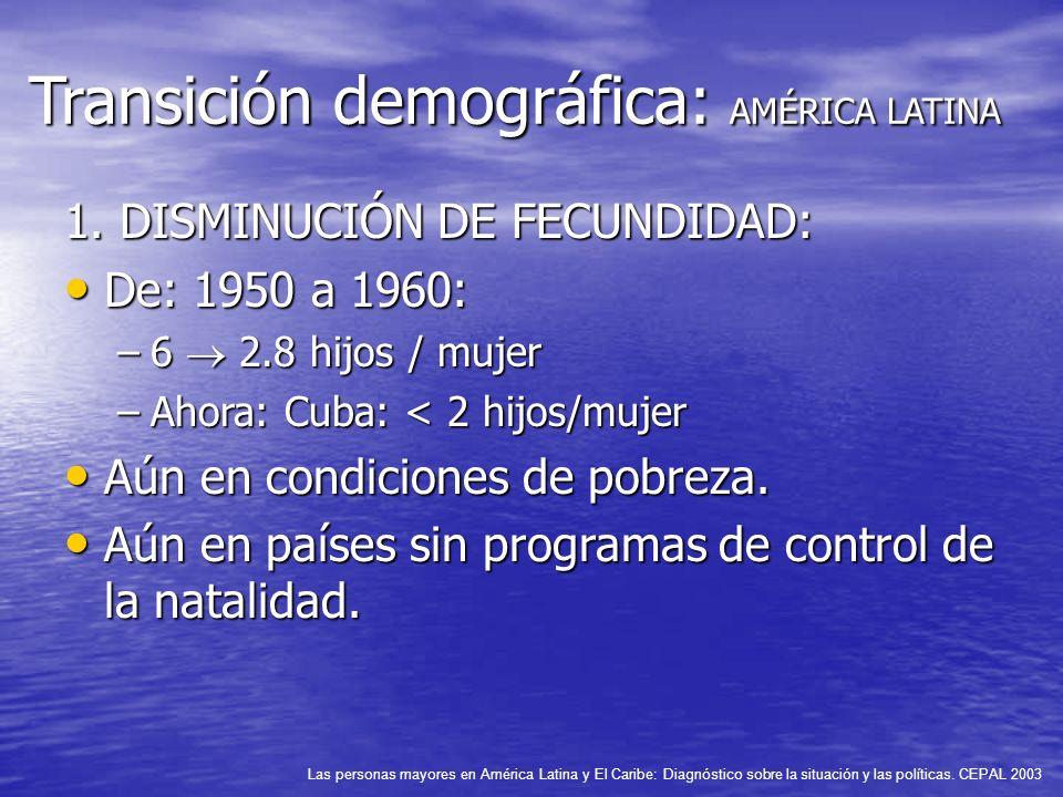 Transición demográfica: AMÉRICA LATINA 1. DISMINUCIÓN DE FECUNDIDAD: De: 1950 a 1960: De: 1950 a 1960: –6 2.8 hijos / mujer –Ahora: Cuba: < 2 hijos/mu