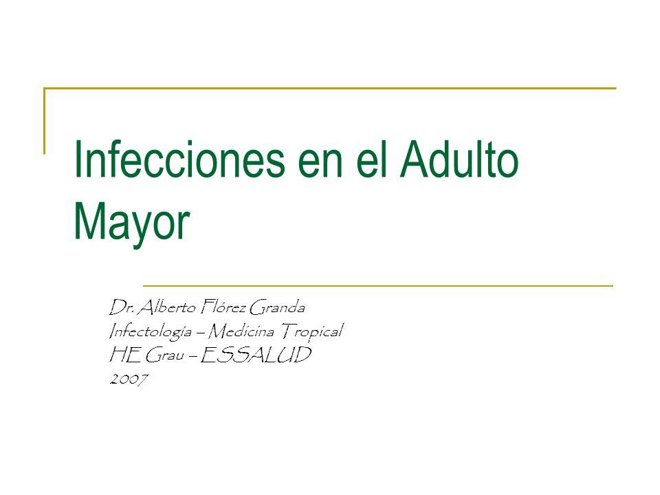 Infecciones en el Adulto Mayor Dr. Alberto Flórez Granda Infectología – Medicina Tropical HE Grau – ESSALUD 2007