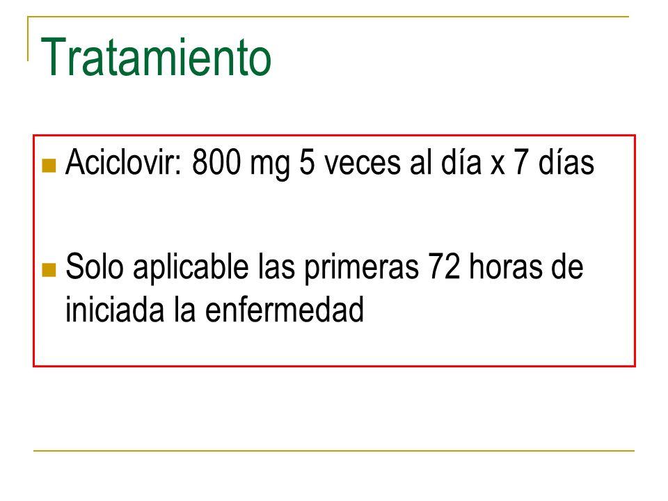 Tratamiento Aciclovir: 800 mg 5 veces al día x 7 días Solo aplicable las primeras 72 horas de iniciada la enfermedad