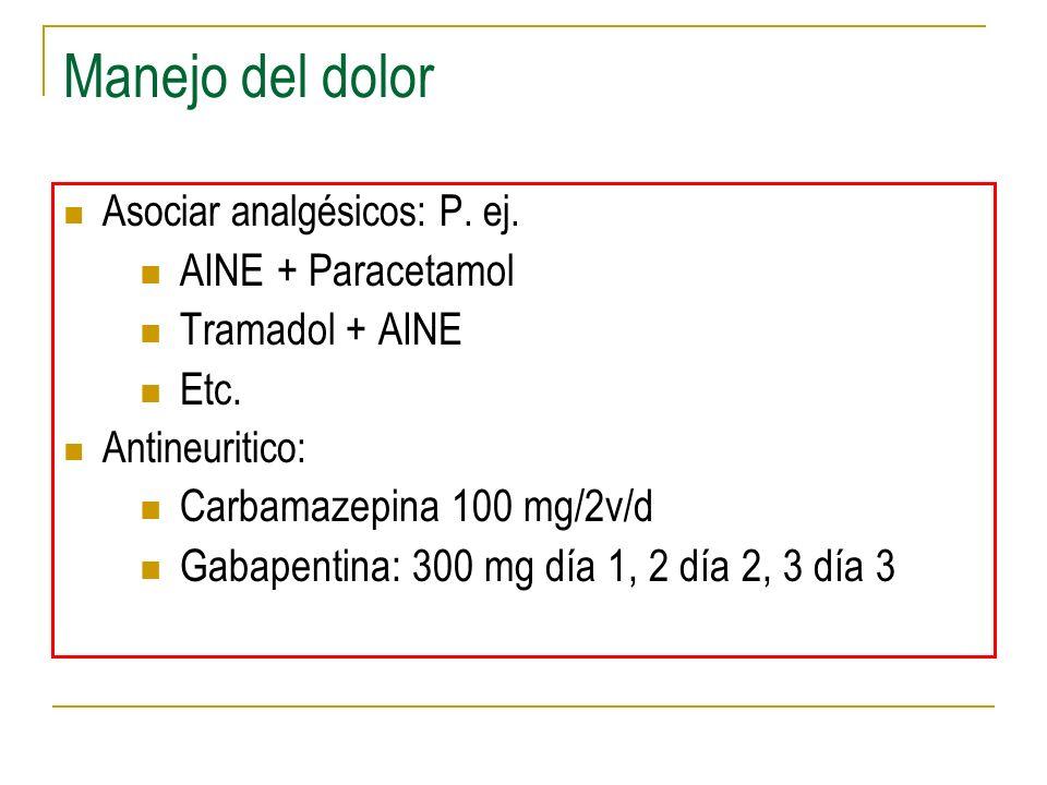 Manejo del dolor Asociar analgésicos: P. ej. AINE + Paracetamol Tramadol + AINE Etc. Antineuritico: Carbamazepina 100 mg/2v/d Gabapentina: 300 mg día