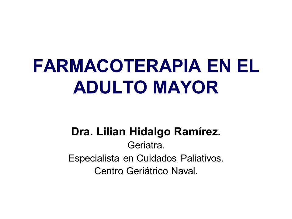 FARMACOTERAPIA EN EL ADULTO MAYOR Dra. Lilian Hidalgo Ramírez. Geriatra. Especialista en Cuidados Paliativos. Centro Geriátrico Naval.