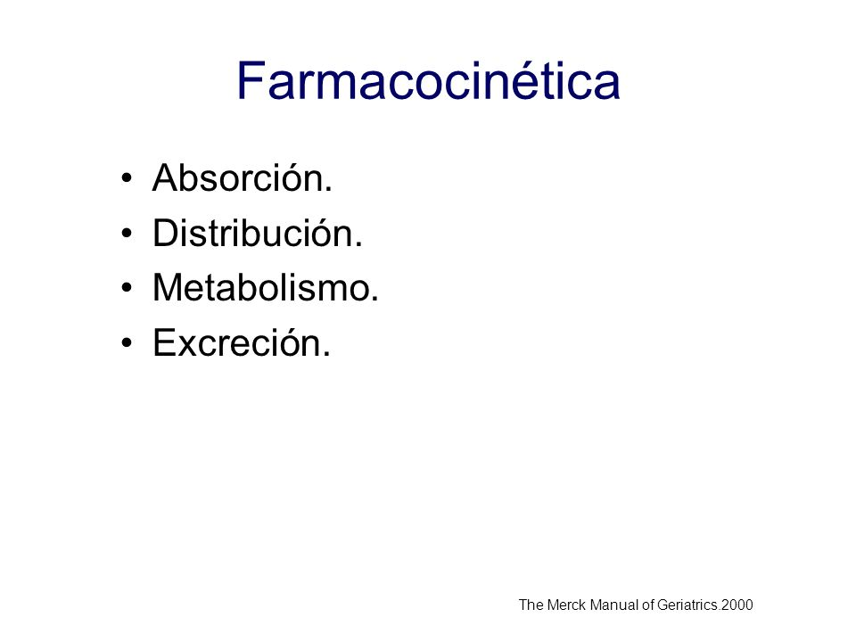 Farmacocinética Absorción. Distribución. Metabolismo. Excreción. The Merck Manual of Geriatrics.2000