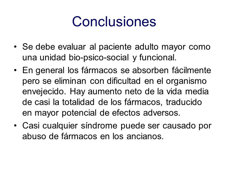 Conclusiones Se debe evaluar al paciente adulto mayor como una unidad bio-psico-social y funcional. En general los fármacos se absorben fácilmente per