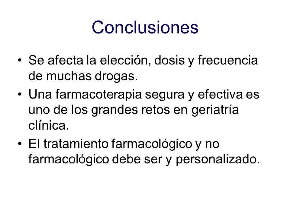 Conclusiones Se afecta la elección, dosis y frecuencia de muchas drogas. Una farmacoterapia segura y efectiva es uno de los grandes retos en geriatría