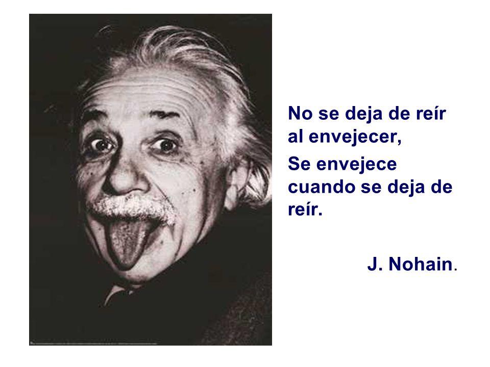No se deja de reír al envejecer, Se envejece cuando se deja de reír. J. Nohain.
